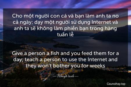 Cho một người con cá và bạn làm anh ta no cả ngày; dạy một người sử dụng Internet và anh ta sẽ không làm phiền bạn trong hàng tuần lễ. - Give a person a fish and you feed them for a day; teach a person to use the Internet and they won't bother you for weeks.