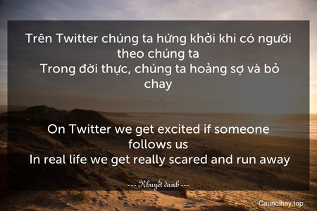 Trên Twitter chúng ta hứng khởi khi có người theo chúng ta. Trong đời thực, chúng ta hoảng sợ và bỏ chay.