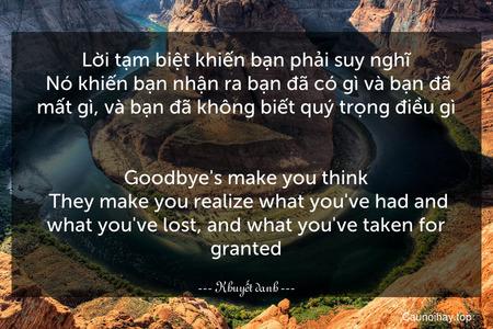 Lời tạm biệt khiến bạn phải suy nghĩ. Nó khiến bạn nhận ra bạn đã có gì và bạn đã mất gì, và bạn đã không biết quý trọng điều gì. - Goodbye's make you think. They make you realize what you've had and what you've lost, and what you've taken for granted.