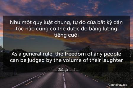 Như một quy luật chung, tự do của bất kỳ dân tộc nào cũng có thể được đo bằng lượng tiếng cười. - As a general rule, the freedom of any people can be judged by the volume of their laughter.