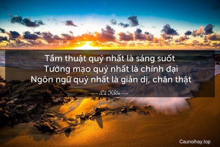 Tầm thuật quý nhất là sáng suốt. Tướng mạo quý nhất là chính đại. Ngôn ngữ quý nhất là giản dị, chân thật.
