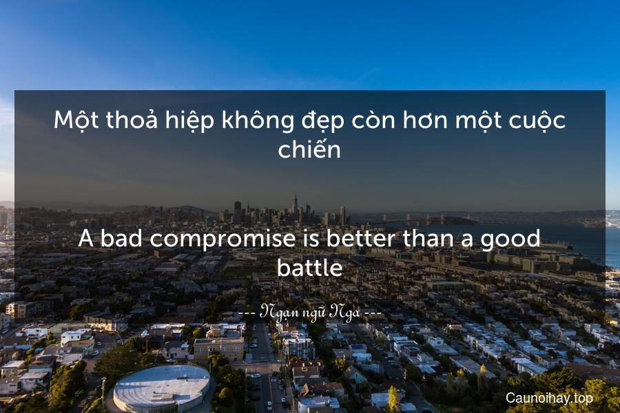 Một thoả hiệp không đẹp còn hơn một cuộc chiến. - A bad compromise is better than a good battle.