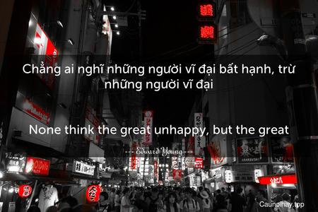 Chẳng ai nghĩ những người vĩ đại bất hạnh, trừ những người vĩ đại. - None think the great unhappy, but the great.