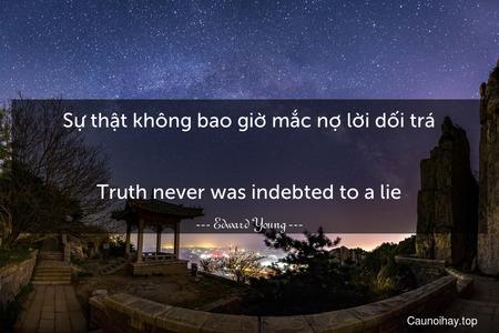 Sự thật không bao giờ mắc nợ lời dối trá. - Truth never was indebted to a lie.