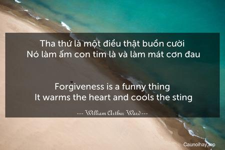 Tha thứ là một điều thật buồn cười. Nó làm ấm con tim là và làm mát cơn đau. - Forgiveness is a funny thing. It warms the heart and cools the sting.
