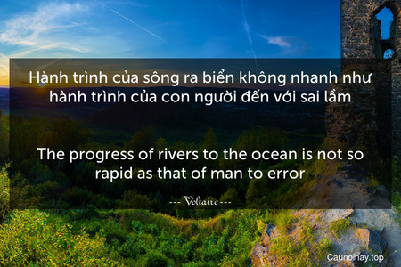 Hành trình của sông ra biển không nhanh như hành trình của con người đến với sai lầm. - The progress of rivers to the ocean is not so rapid as that of man to error.
