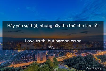 Hãy yêu sự thật, nhưng hãy tha thứ cho lầm lỗi. - Love truth, but pardon error.