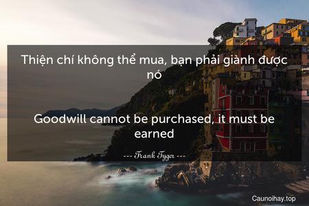 Thiện chí không thể mua, bạn phải giành được nó. - Goodwill cannot be purchased, it must be earned.