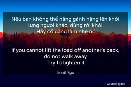 Nếu bạn không thể nâng gánh nặng lên khỏi lưng người khác, đừng rời khỏi. Hãy cố gắng làm nhẹ nó. - If you cannot lift the load off another's back, do not walk away. Try to lighten it.