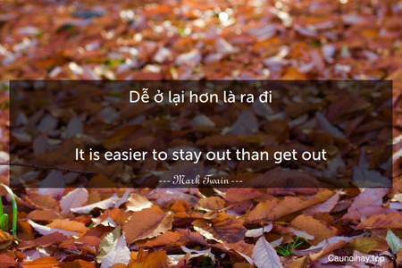 Dễ ở lại hơn là ra đi. - It is easier to stay out than get out.