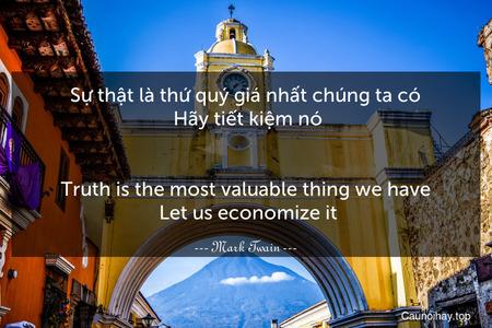 Sự thật là thứ quý giá nhất chúng ta có. Hãy tiết kiệm nó. - Truth is the most valuable thing we have. Let us economize it.