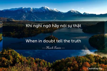 Khi nghi ngờ hãy nói sự thật. - When in doubt tell the truth.