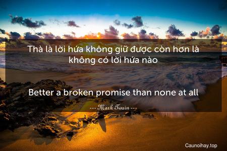 Thà là lời hứa không giữ được còn hơn là không có lời hứa nào. - Better a broken promise than none at all.