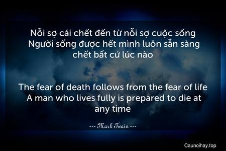 Nỗi sợ cái chết đến từ nỗi sợ cuộc sống. Người sống được hết mình luôn sẵn sàng chết bất cứ lúc nào. - The fear of death follows from the fear of life. A man who lives fully is prepared to die at any time.