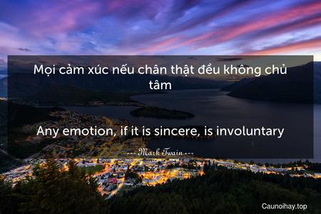 Mọi cảm xúc nếu chân thật đều không chủ tâm. - Any emotion, if it is sincere, is involuntary.