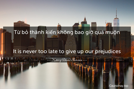 Từ bỏ thành kiến không bao giờ quá muộn. - It is never too late to give up our prejudices.