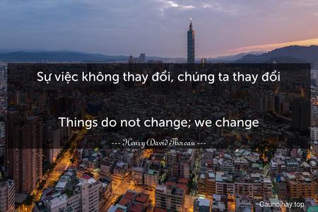 Sự việc không thay đổi, chúng ta thay đổi. - Things do not change; we change.