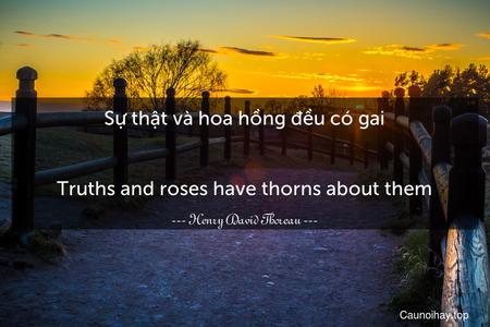 Sự thật và hoa hồng đều có gai. - Truths and roses have thorns about them.