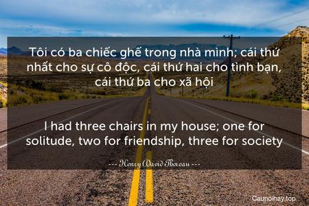 Tôi có ba chiếc ghế trong nhà mình; cái thứ nhất cho sự cô độc, cái thứ hai cho tình bạn, cái thứ ba cho xã hội. - I had three chairs in my house; one for solitude, two for friendship, three for society.