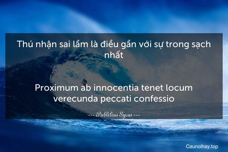 Thú nhận sai lầm là điều gần với sự trong sạch nhất. - Proximum ab innocentia tenet locum verecunda peccati confessio.