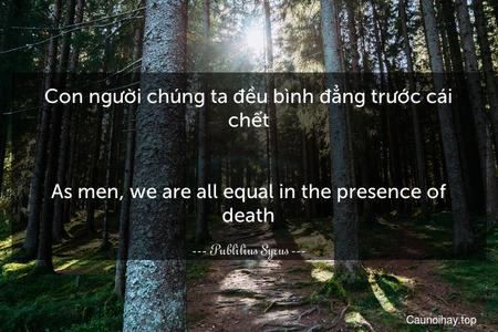 Con người chúng ta đều bình đẳng trước cái chết. - As men, we are all equal in the presence of death.