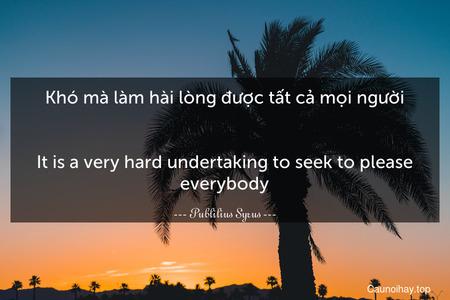 Khó mà làm hài lòng được tất cả mọi người. - It is a very hard undertaking to seek to please everybody.