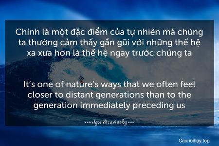 Chính là một đặc điểm của tự nhiên mà chúng ta thường cảm thấy gần gũi với những thế hệ xa xưa hơn là thế hệ ngay trước chúng ta. - It's one of nature's ways that we often feel closer to distant generations than to the generation immediately preceding us.
