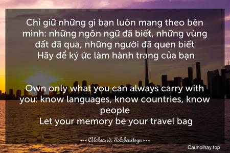 Chỉ giữ những gì bạn luôn mang theo bên mình: những ngôn ngữ đã biết, những vùng đất đã qua, những người đã quen biết. Hãy để ký ức làm hành trang của bạn. - Own only what you can always carry with you: know languages, know countries, know people. Let your memory be your travel bag.