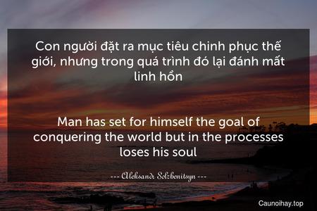 Con người đặt ra mục tiêu chinh phục thế giới, nhưng trong quá trình đó lại đánh mất linh hồn. - Man has set for himself the goal of conquering the world but in the processes loses his soul.