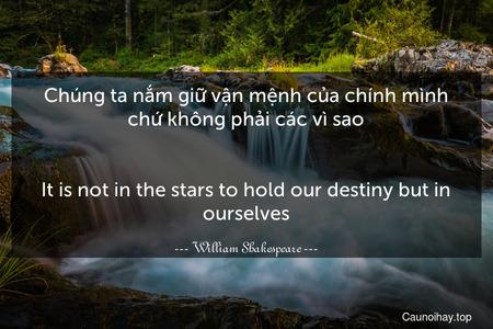 Chúng ta nắm giữ vận mệnh của chính mình chứ không phải các vì sao. - It is not in the stars to hold our destiny but in ourselves.