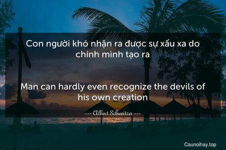 Con người khó nhận ra được sự xấu xa do chính mình tạo ra. - Man can hardly even recognize the devils of his own creation.