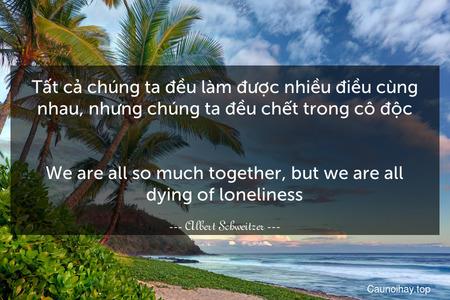 Tất cả chúng ta đều làm được nhiều điều cùng nhau, nhưng chúng ta đều chết trong cô độc. - We are all so much together, but we are all dying of loneliness.