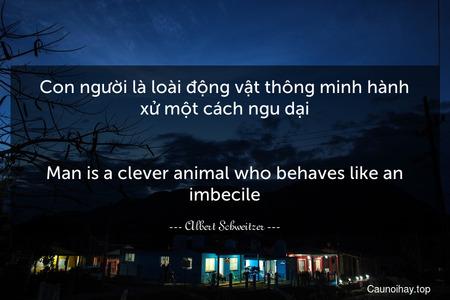 Con người là loài động vật thông minh hành xử một cách ngu dại. - Man is a clever animal who behaves like an imbecile.