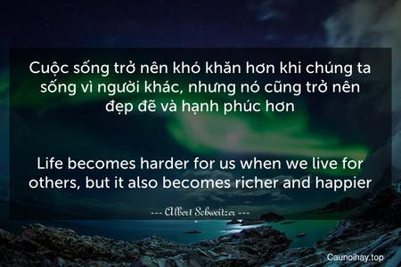 Cuộc sống trở nên khó khăn hơn khi chúng ta sống vì người khác, nhưng nó cũng trở nên đẹp đẽ và hạnh phúc hơn. - Life becomes harder for us when we live for others, but it also becomes richer and happier.