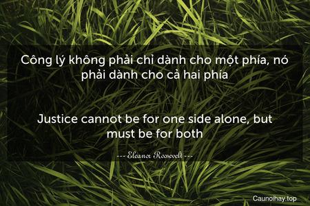 Công lý không phải chỉ dành cho một phía, nó phải dành cho cả hai phía. - Justice cannot be for one side alone, but must be for both.