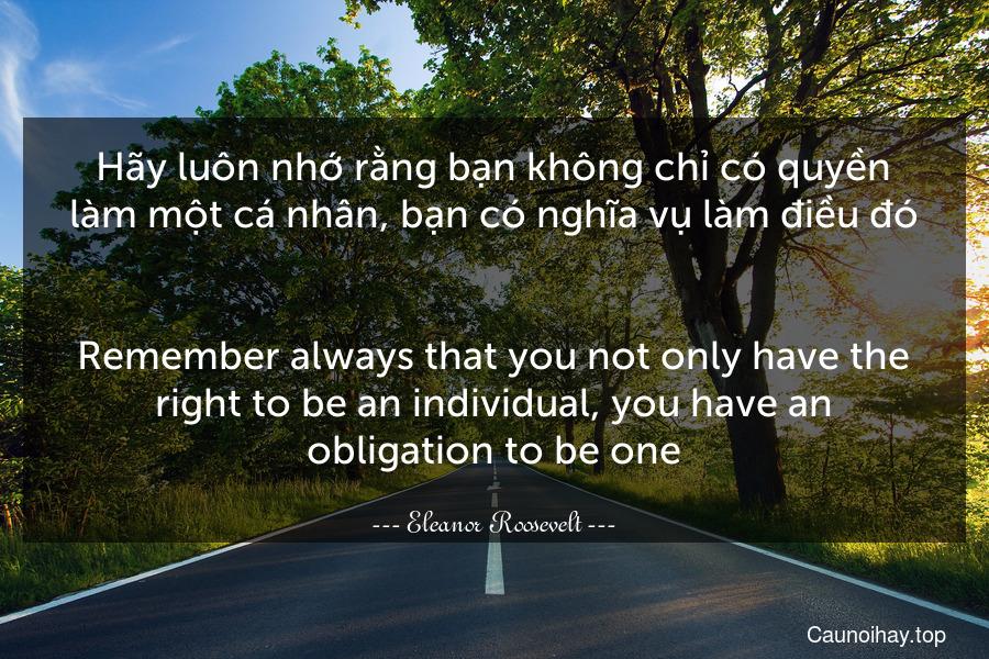 Hãy luôn nhớ rằng bạn không chỉ có quyền làm một cá nhân, bạn có nghĩa vụ làm điều đó. - Remember always that you not only have the right to be an individual, you have an obligation to be one.