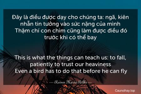 Đây là điều được dạy cho chúng ta: ngã, kiên nhẫn tin tưởng vào sức nặng của mình. Thậm chí con chim cũng làm được điều đó trước khi có thể bay. - This is what the things can teach us: to fall, patiently to trust our heaviness. Even a bird has to do that before he can fly.
