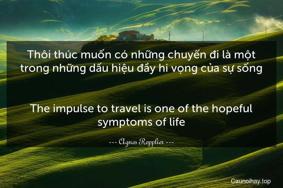 Thôi thúc muốn có những chuyến đi là một trong những dấu hiệu đầy hi vọng của sự sống. - The impulse to travel is one of the hopeful symptoms of life.