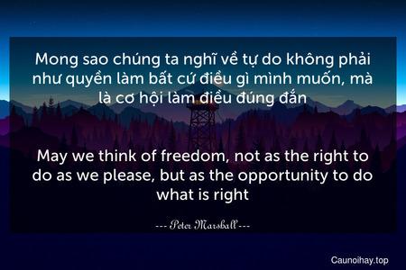 Mong sao chúng ta nghĩ về tự do không phải như quyền làm bất cứ điều gì mình muốn, mà là cơ hội làm điều đúng đắn. - May we think of freedom, not as the right to do as we please, but as the opportunity to do what is right.
