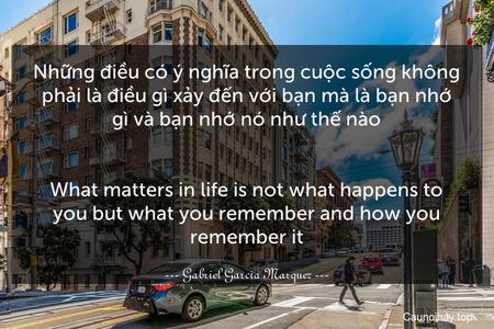 Những điều có ý nghĩa trong cuộc sống không phải là điều gì xảy đến với bạn mà là bạn nhớ gì và bạn nhớ nó như thế nào. - What matters in life is not what happens to you but what you remember and how you remember it.
