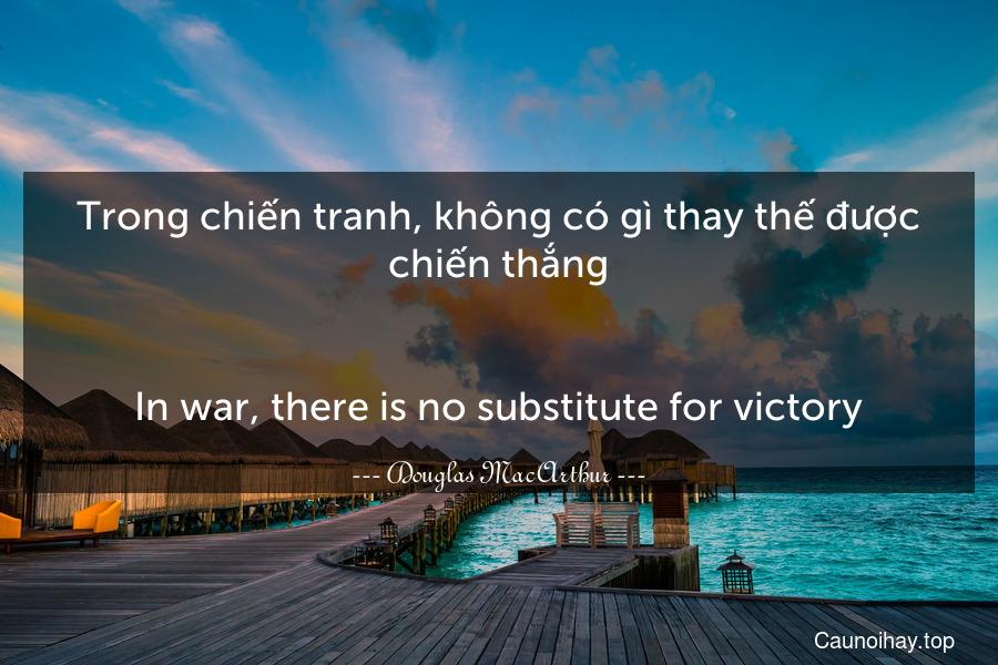 Trong chiến tranh, không có gì thay thế được chiến thắng. - In war, there is no substitute for victory.