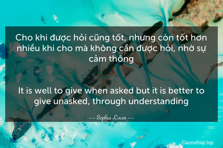 Cho khi được hỏi cũng tốt, nhưng còn tốt hơn nhiều khi cho mà không cần được hỏi, nhờ sự cảm thông. - It is well to give when asked but it is better to give unasked, through understanding.