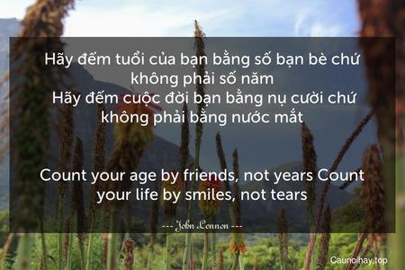 Hãy đếm tuổi của bạn bằng số bạn bè chứ không phải số năm. Hãy đếm cuộc đời bạn bằng nụ cười chứ không phải bằng nước mắt. - Count your age by friends, not years Count your life by smiles, not tears.