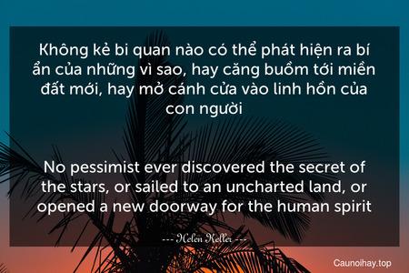 Không kẻ bi quan nào có thể phát hiện ra bí ẩn của những vì sao, hay căng buồm tới miền đất mới, hay mở cánh cửa vào linh hồn của con người. - No pessimist ever discovered the secret of the stars, or sailed to an uncharted land, or opened a new doorway for the human spirit.