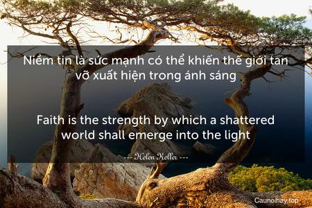 Niềm tin là sức mạnh có thể khiến thế giới tan vỡ xuất hiện trong ánh sáng. - Faith is the strength by which a shattered world shall emerge into the light.