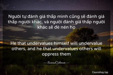 Người tự đánh giá thấp mình cũng sẽ đánh giá thấp người khác, và người đánh giá thấp người khác sẽ đè nén họ. - He that undervalues himself will undervalue others, and he that undervalues others will oppress them.
