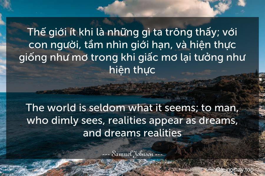 Thế giới ít khi là những gì ta trông thấy; với con người, tầm nhìn giới hạn, và hiện thực giống như mơ trong khi giấc mơ lại tưởng như hiện thực. - The world is seldom what it seems; to man, who dimly sees, realities appear as dreams, and dreams realities.