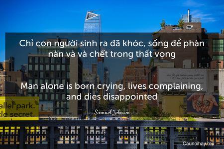 Chỉ con người sinh ra đã khóc, sống để phàn nàn và và chết trong thất vọng. - Man alone is born crying, lives complaining, and dies disappointed.