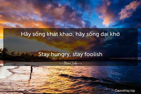 Hãy sống khát khao, hãy sống dại khờ. - Stay hungry, stay foolish.