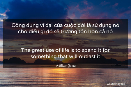 Công dụng vĩ đại của cuộc đời là sử dụng nó cho điều gì đó sẽ trường tồn hơn cả nó. - The great use of life is to spend it for something that will outlast it.